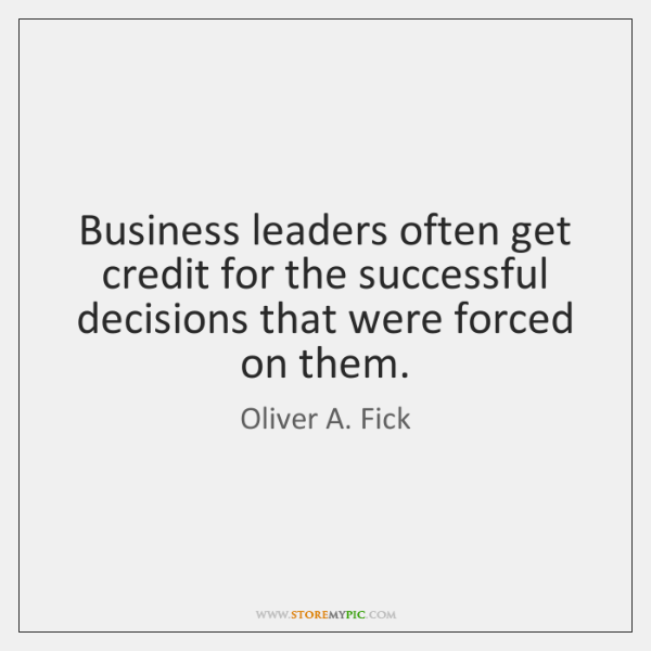 Business leaders often get credit for the successful decisions that were forced ...