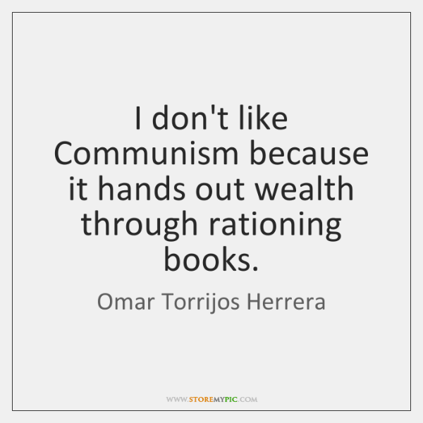 I don't like Communism because it hands out wealth through rationing books.