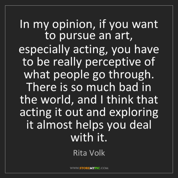 Rita Volk: In my opinion, if you want to pursue an art, especially...