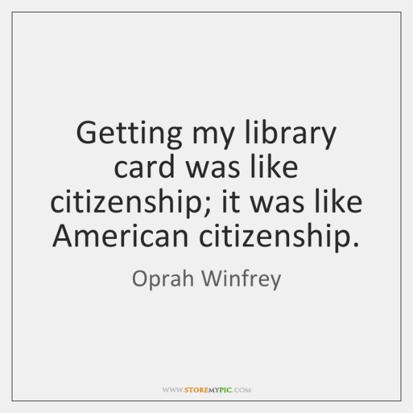 Getting my library card was like citizenship; it was like American citizenship.