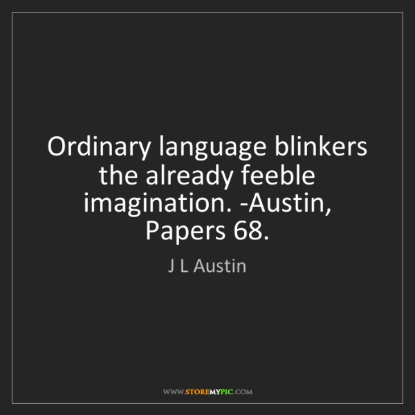 J L Austin: Ordinary language blinkers the already feeble imagination....