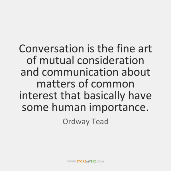Conversation is the fine art of mutual consideration and communication about matters ...
