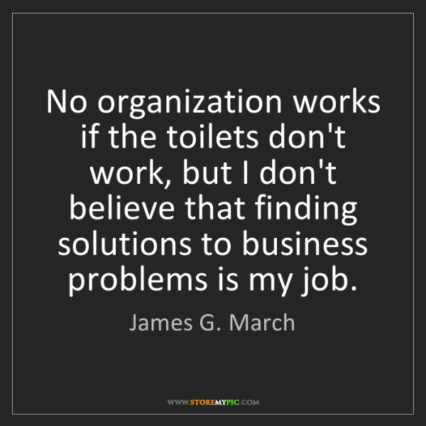 James G. March: No organization works if the toilets don't work, but...