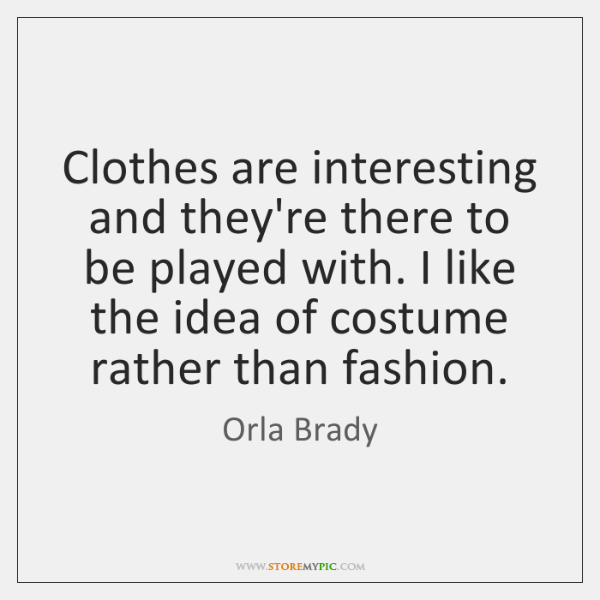 Clothes are interesting and they're there to be played with. I like ...