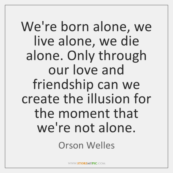 Were Born Alone We Live Alone We Die Alone Only Through Our