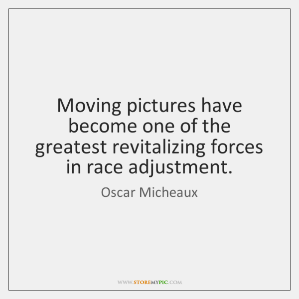 Moving pictures have become one of the greatest revitalizing forces in race ...