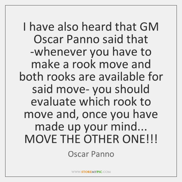 I have also heard that GM Oscar Panno said that -whenever you ...