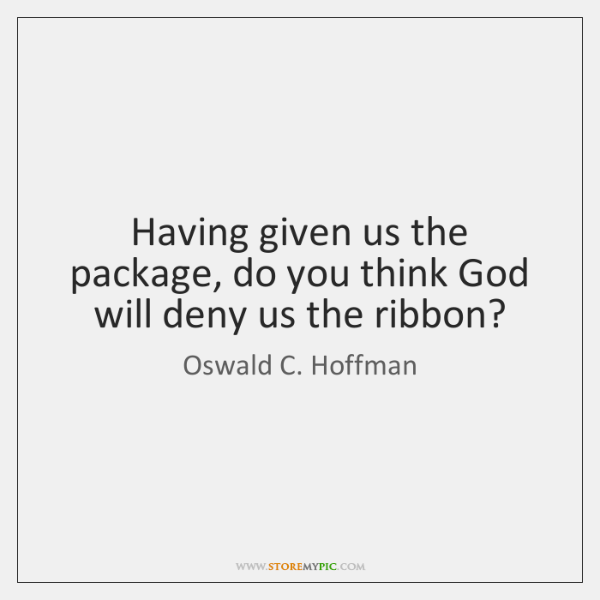 Having given us the package, do you think God will deny us ...