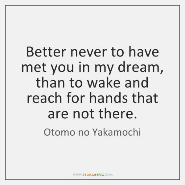 Better never to have met you in my dream, than to wake ...