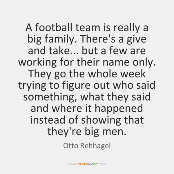 A football team is really a big family. There's a give and ...