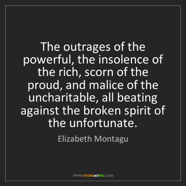 Elizabeth Montagu: The outrages of the powerful, the insolence of the rich,...