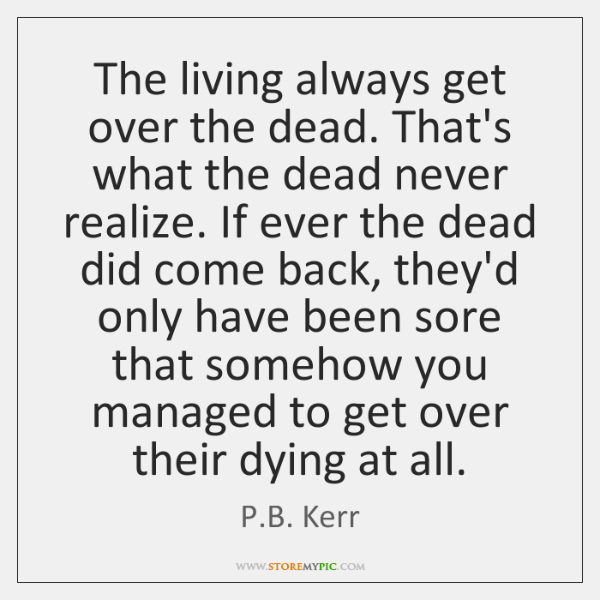 The living always get over the dead. That's what the dead never ...