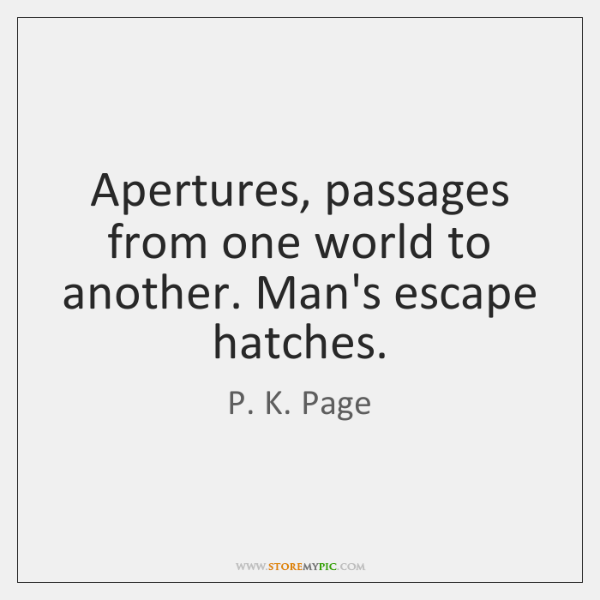 Apertures, passages from one world to another. Man's escape hatches.