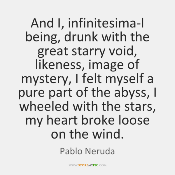 And I, infinitesima-l being, drunk with the great starry void, likeness, image ...
