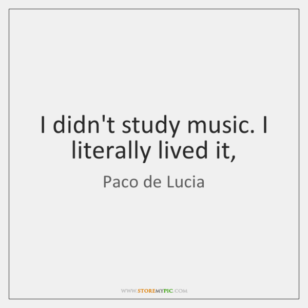 I didn't study music. I literally lived it,