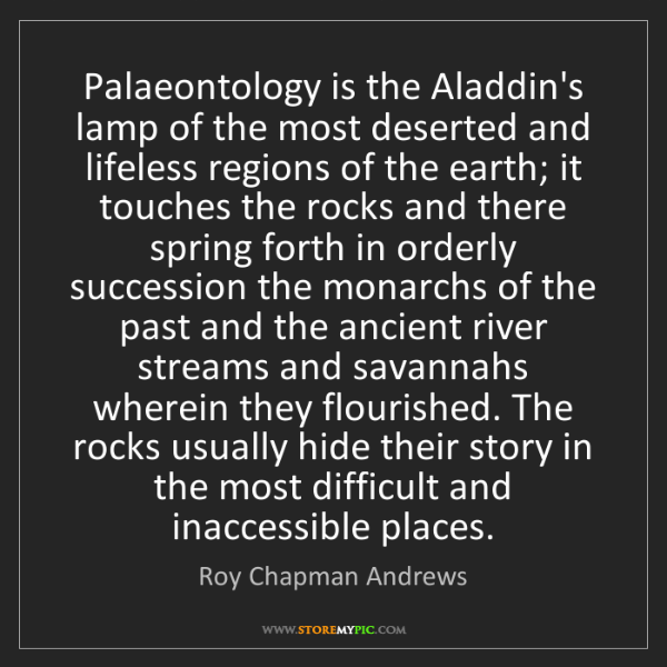 Roy Chapman Andrews: Palaeontology is the Aladdin's lamp of the most deserted...