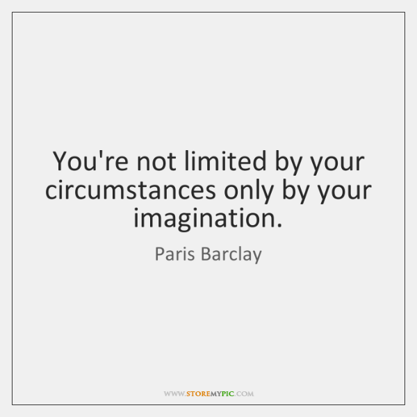 You're not limited by your circumstances only by your imagination.