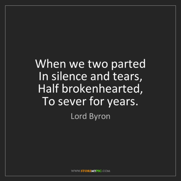 Lord Byron: When we two parted   In silence and tears,   Half brokenhearted,...