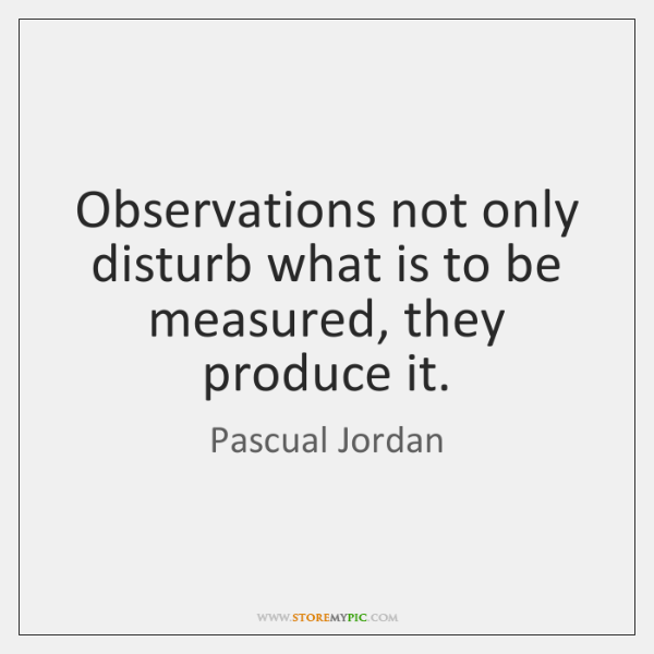 Observations not only disturb what is to be measured, they produce it.