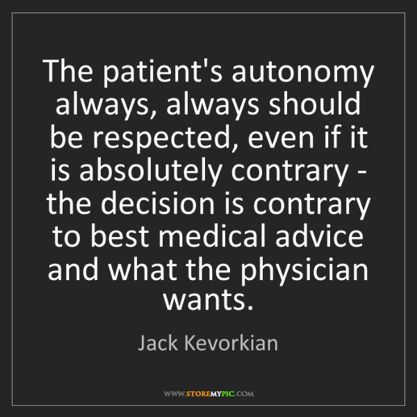 Jack Kevorkian: The patient's autonomy always, always should be respected,...