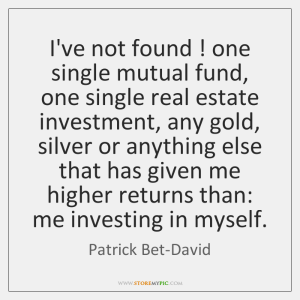 I've not found ! one single mutual fund, one single real estate investment, ...