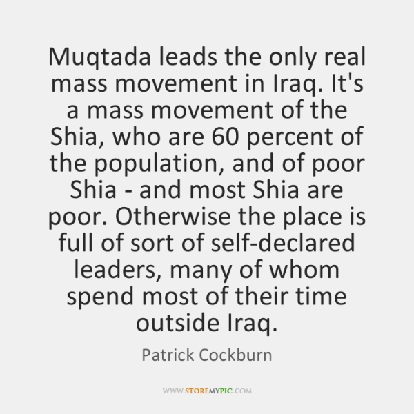 Muqtada leads the only real mass movement in Iraq. It's a mass ...