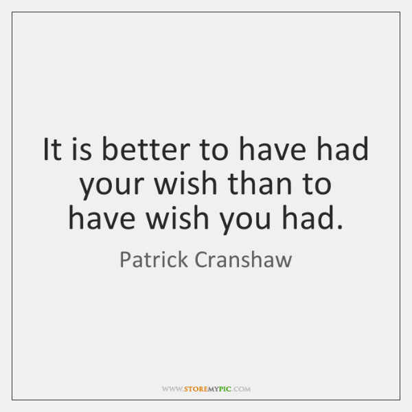 It is better to have had your wish than to have wish ...