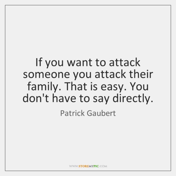 If you want to attack someone you attack their family. That is ...