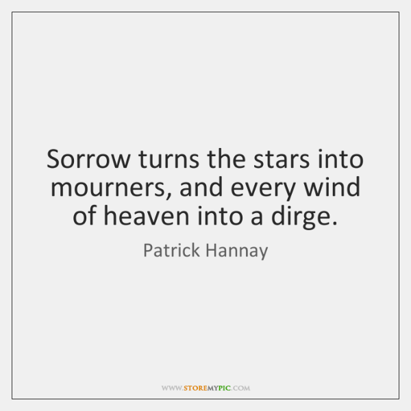 Sorrow turns the stars into mourners, and every wind of heaven into ...