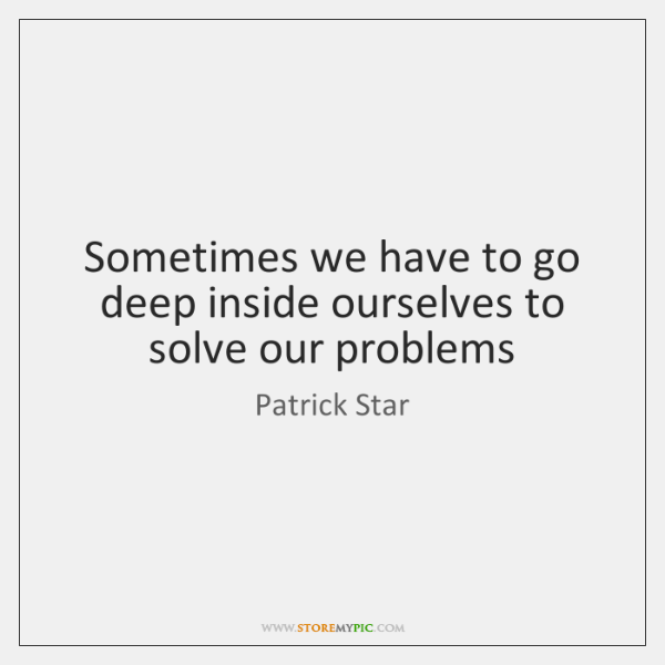 Sometimes we have to go deep inside ourselves to solve our problems