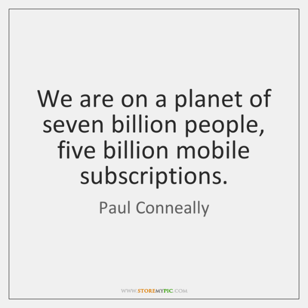 We are on a planet of seven billion people, five billion mobile ...