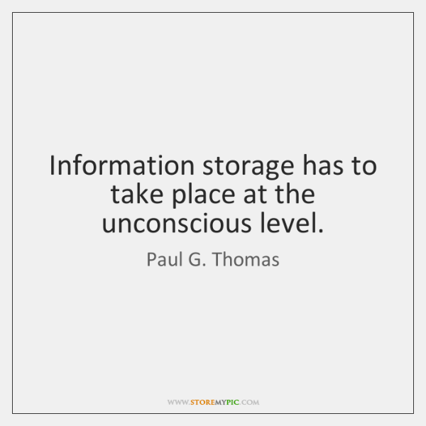 Information storage has to take place at the unconscious level.
