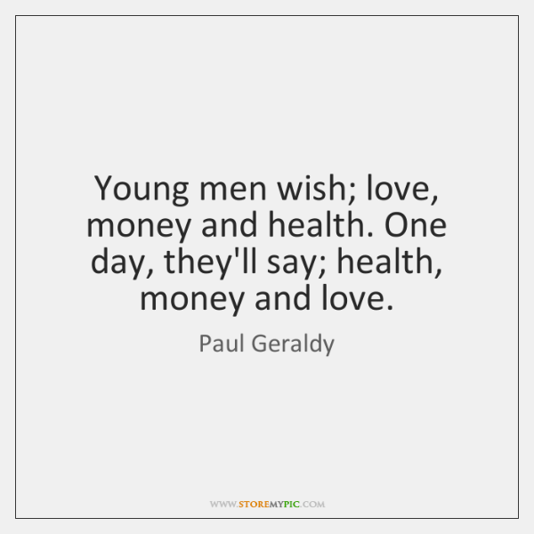 Young men wish; love, money and health. One day, they'll say; health, ...