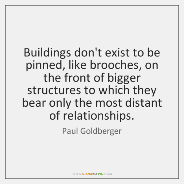Buildings don't exist to be pinned, like brooches, on the front of ...