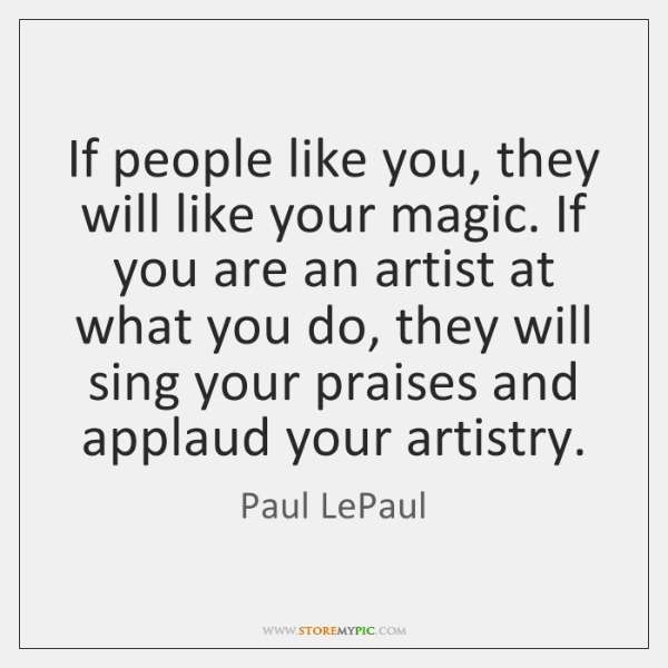 If people like you, they will like your magic. If you are ...
