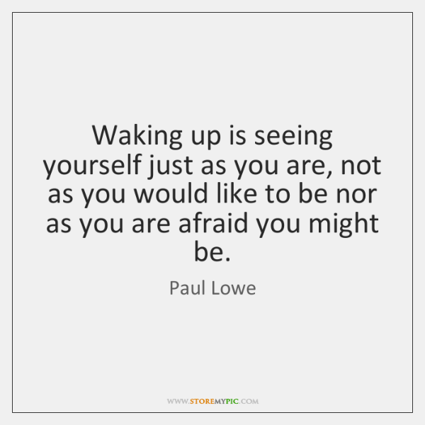 Waking up is seeing yourself just as you are, not as you ...