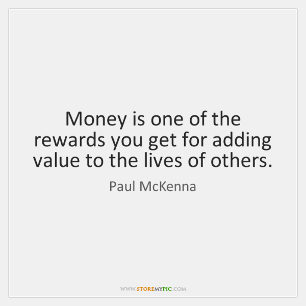 Money is one of the rewards you get for adding value to ...