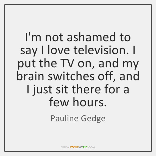 I'm not ashamed to say I love television. I put the TV ...
