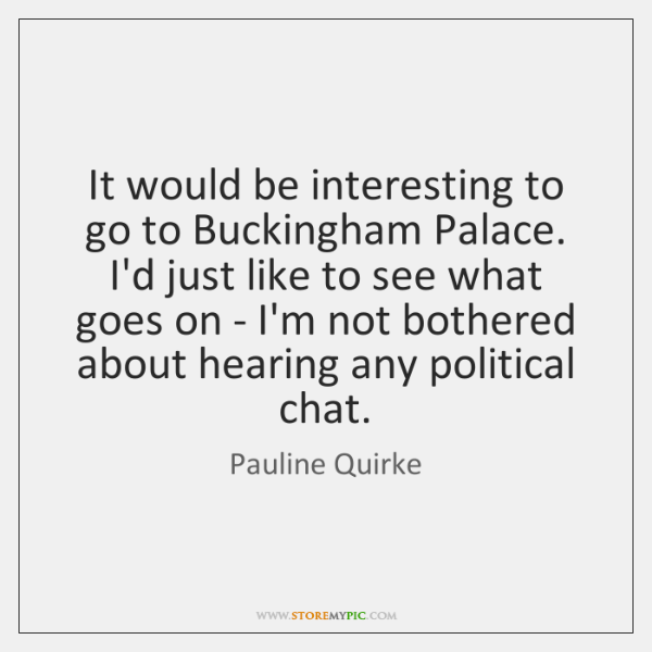 It would be interesting to go to Buckingham Palace. I'd just like ...