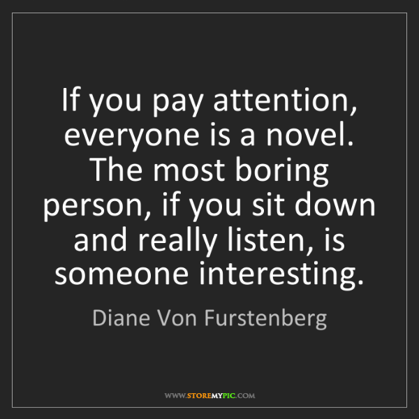 Diane Von Furstenberg: If you pay attention, everyone is a novel. The most boring...