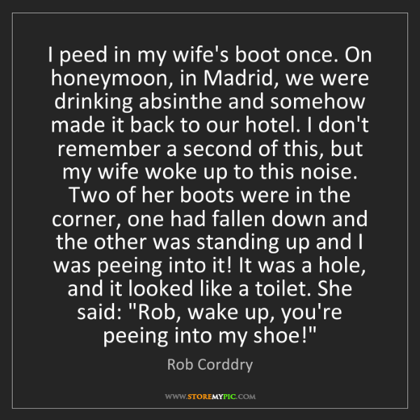 Rob Corddry: I peed in my wife's boot once. On honeymoon, in Madrid,...