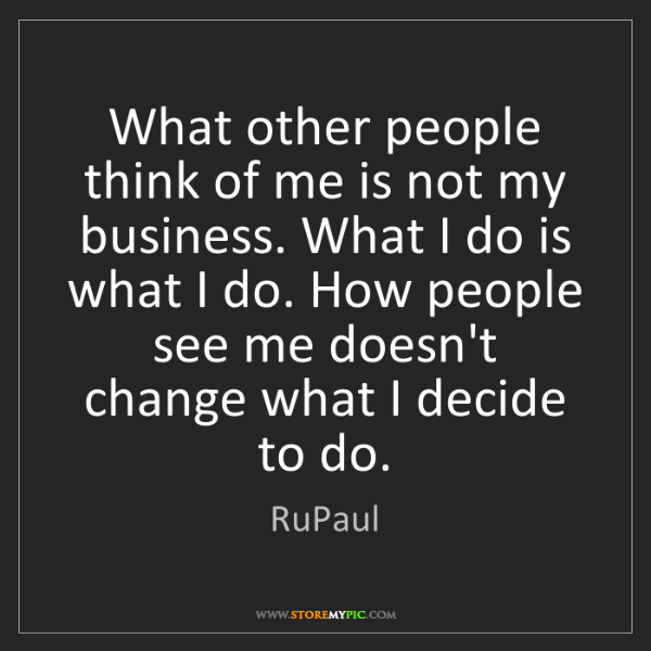 RuPaul: What other people think of me is not my business. What...