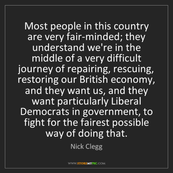 Nick Clegg: Most people in this country are very fair-minded; they...