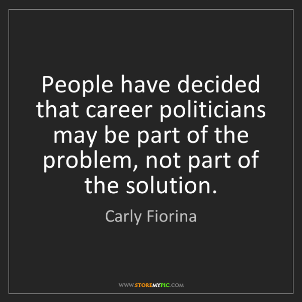 Carly Fiorina: People have decided that career politicians may be part...