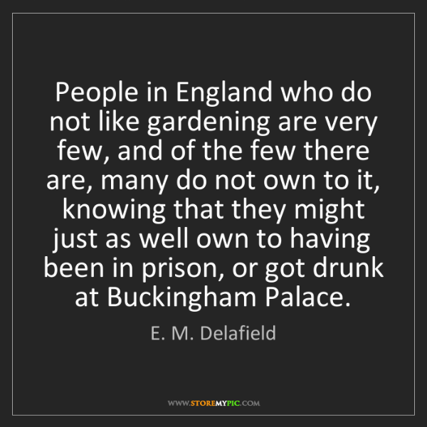E. M. Delafield: People in England who do not like gardening are very...