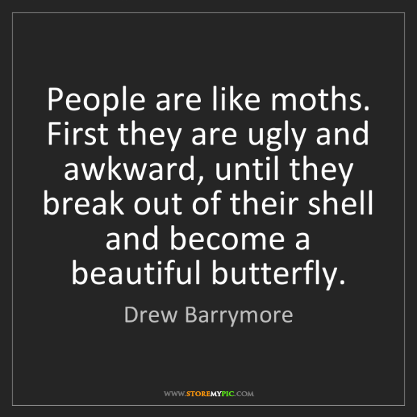 Drew Barrymore: People are like moths. First they are ugly and awkward,...