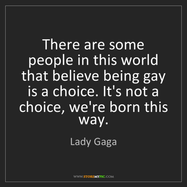 Lady Gaga: There are some people in this world that believe being...