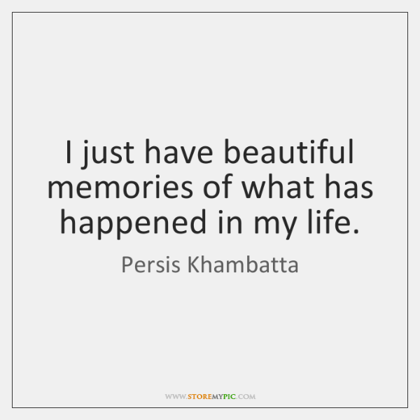 I just have beautiful memories of what has happened in my life.