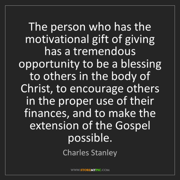Charles Stanley: The person who has the motivational gift of giving has...