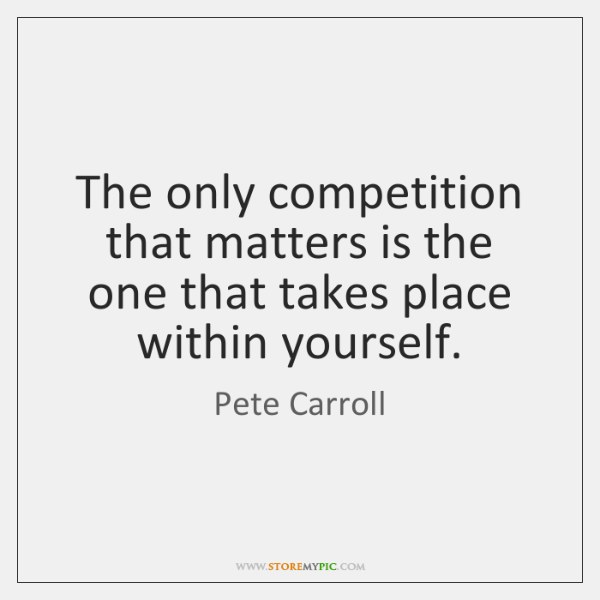 The only competition that matters is the one that takes place within ...